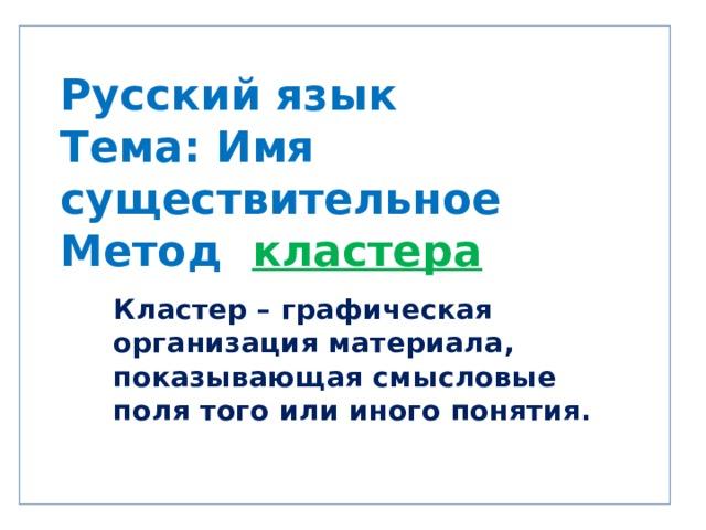 Русский язык  Тема: Имя существительное  Метод кластера  Кластер – графическая организация материала, показывающая смысловые поля того или иного понятия.