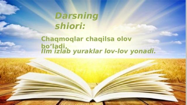 Darsning shiori: Chaqmoqlar  chaqilsa olov  bo'ladi, Ilm izlab yuraklar lov-lov yonadi.