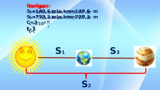 Berilgan:  S 1 =149,6 mln km=149,6∙ m  S 2 =778,3 mln km=778,3∙ m  C=3∙  t-?    S 1 S 3 S 2
