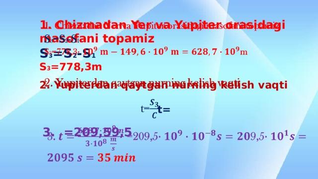 1. Chizmadan Yer va Yupiter orasidagi masofani topamiz  S 3 =S 2 -S 1  S 3 =778,3m      2. Yupiterdan qaytgan nurning kelish vaqti     t=      3. =209,59,5
