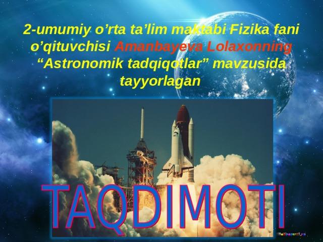 """2- umumiy o'rta ta'lim maktabi Fizika fani o'qituvchisi Amanbayeva Lolaxonning """"Astronomik tadqiqotlar"""" mavzusida tayyorlagan"""