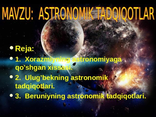 Reja: 1. Xorazmiyning astronomiyaga qo'shgan xissasi. 2. Ulug'bekning astronomik tadqiqotlari. 3. Beruniyning astronomik tadqiqotlari.