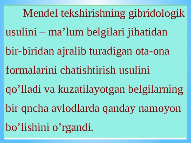 Mendel tekshirishning gibridologik usulini – ma'lum belgilari jihatidan bir-biridan ajralib turadigan ota-ona formalarini chatishtirish usulini qo'lladi va kuzatilayotgan belgilarning bir qncha avlodlarda qanday namoyon bo'lishini o'rgandi.