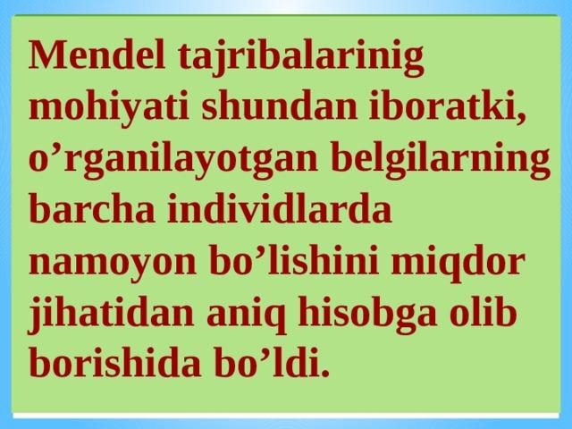 Mendel tajribalarinig mohiyati shundan iboratki, o'rganilayotgan belgilarning barcha individlarda namoyon bo'lishini miqdor jihatidan aniq hisobga olib borishida bo'ldi.