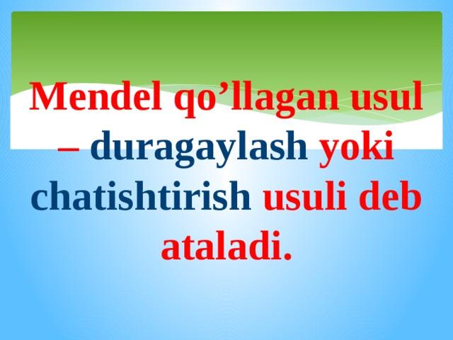 Mendel qo'llagan usul – duragaylash yoki chatishtirish usuli deb ataladi.