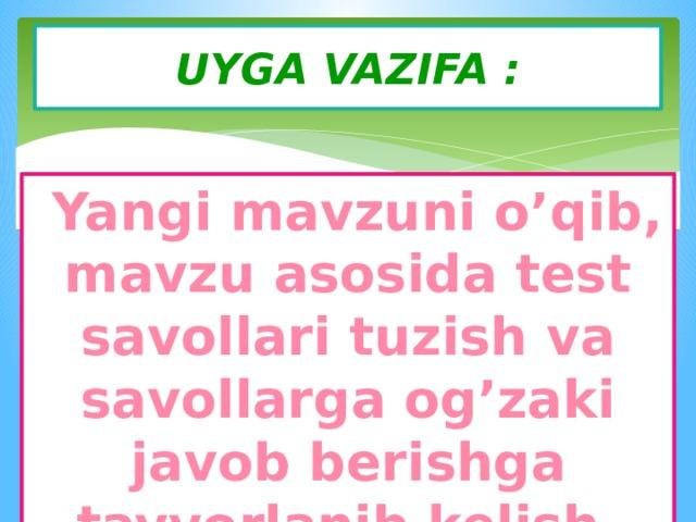 UYGA VAZIFA :  Yangi mavzuni o'qib, mavzu asosida test savollari tuzish va savollarga og'zaki javob berishga tayyorlanib kelish.