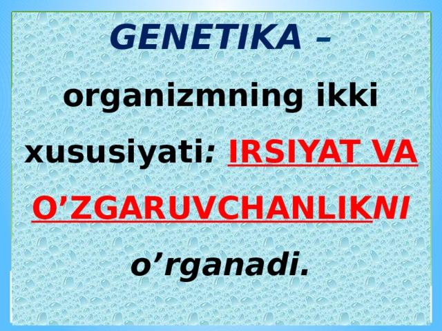 GENETIKA – organizmning ikki xususiyati : IRSIYAT VA O'ZGARUVCHANLIK NI o'rganadi.