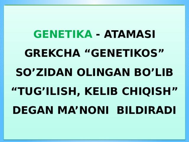 """GENETIKA - ATAMASI GREKCHA """"GENETIKOS"""" SO'ZIDAN OLINGAN BO'LIB """"TUG'ILISH, KELIB CHIQISH"""" DEGAN MA'NONI BILDIRADI"""