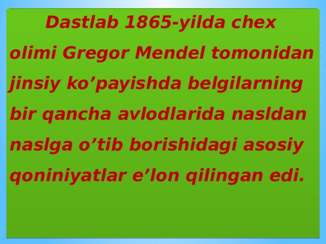 Dastlab 1865-yilda chex olimi Gregor Mendel tomonidan jinsiy ko'payishda belgilarning bir qancha avlodlarida nasldan naslga o'tib borishidagi asosiy qoniniyatlar e'lon qilingan edi.