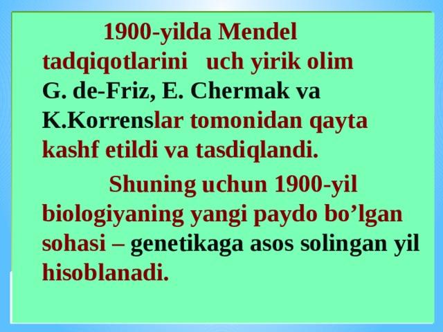 1900-yilda Mendel tadqiqotlarini uch yirik olim G. de-Friz, E. Chermak va K.Korrens lar tomonidan qayta kashf etildi va tasdiqlandi.  Shuning uchun 1900-yil biologiyaning yangi paydo bo'lgan sohasi – genetikaga asos solingan yil hisoblanadi.