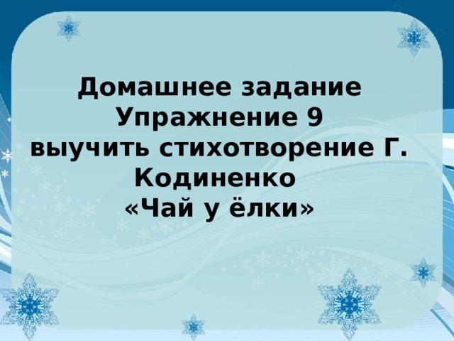 Домашнее задание  Упражнение 9  выучить стихотворение Г. Кодиненко  «Чай у ёлки»
