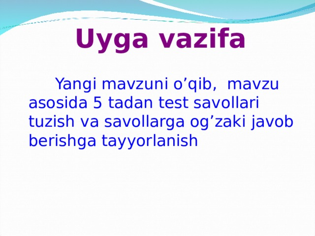 Uyga vazifa  Yangi mavzuni o'qib, mavzu asosida 5 tadan test savollari tuzish va savollarga og'zaki javob berishga tayyorlanish