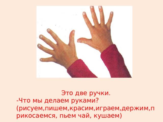 Это две ручки. -Что мы делаем руками?(рисуем,пишем,красим,играем,держим,прикосаемся, пьем чай, кушаем)