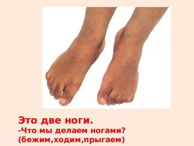 Это две ноги. -Что мы делаем ногами?(бежим,ходим,прыгаем)