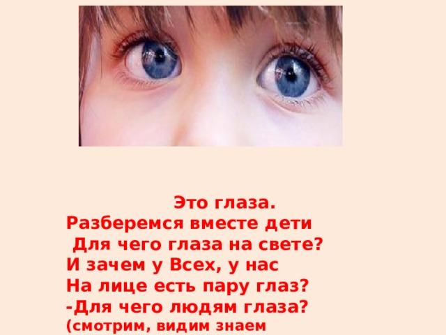 Это глаза. Разберемся вместе дети  Для чего глаза на свете? И зачем у Всех, у нас На лице есть пару глаз? -Для чего людям глаза? (смотрим, видим знаем форму,цвета)
