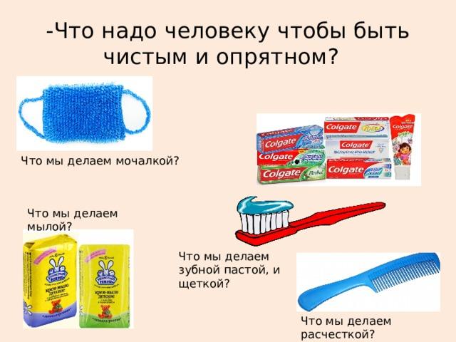 -Что надо человеку чтобы быть чистым и опрятном? Что мы делаем мочалкой? Что мы делаем мылой? Что мы делаем зубной пастой, и щеткой? Что мы делаем расчесткой?