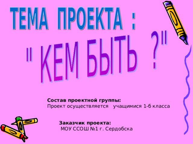 Состав проектной группы:  Проект осуществляется учащимися 1-б класса Заказчик проекта:  МОУ ССОШ №1 г. Сердобска