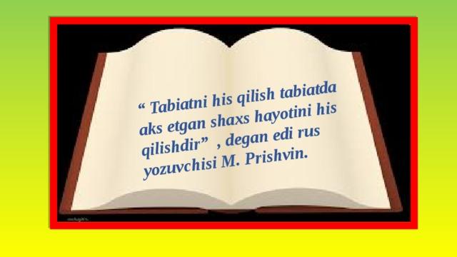 """"""" Tabiatni his qilish tabiatda aks etgan shaxs hayotini his qilishdir"""" , degan edi rus yozuvchisi M. Prishvin."""