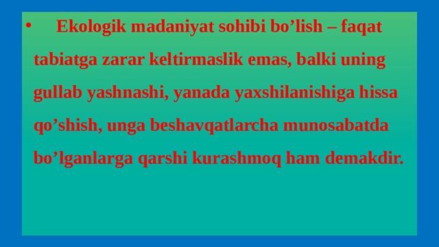 Ekologik madaniyat sohibi bo'lish – faqat tabiatga zarar keltirmaslik emas, balki uning gullab yashnashi, yanada yaxshilanishiga hissa qo'shish, unga beshavqatlarcha munosabatda bo'lganlarga qarshi kurashmoq ham demakdir.