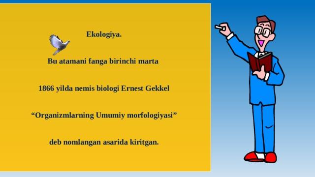 """Ekologiya. Bu atamani fanga birinchi marta 1866 yilda nemis biologi Ernest Gekkel """" Organizmlarning Umumiy morfologiyasi"""" deb nomlangan asarida kiritgan."""