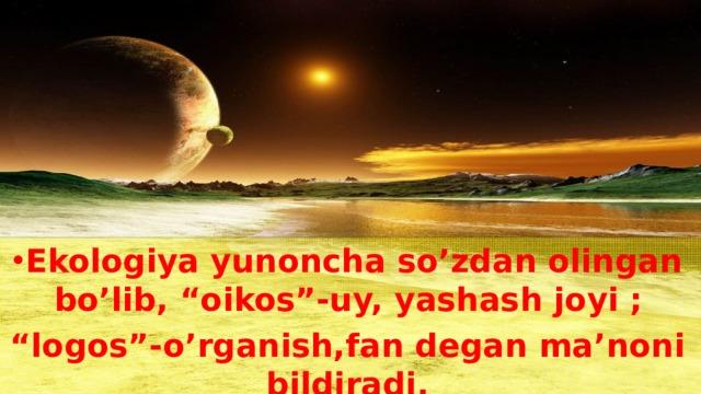 """Ekologiya yunoncha so'zdan olingan bo'lib, """"oikos""""-uy, yashash joyi ;"""