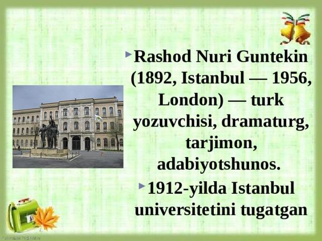 Rashod Nuri Guntekin (1892, Istanbul — 1956, London) — turk yozuvchisi, dramaturg, tarjimon, adabiyotshunos. 1912-yilda Istanbul universitetini tugatgan