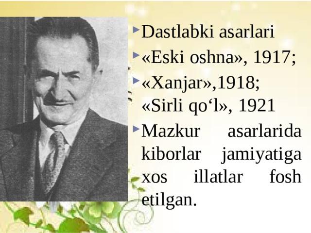 Dastlabki asarlari «Eski oshna», 1917; «Xanjar»,1918; «Sirli qo'l», 1921 Mazkur asarlarida kiborlar jamiyatiga xos illatlar fosh etilgan.
