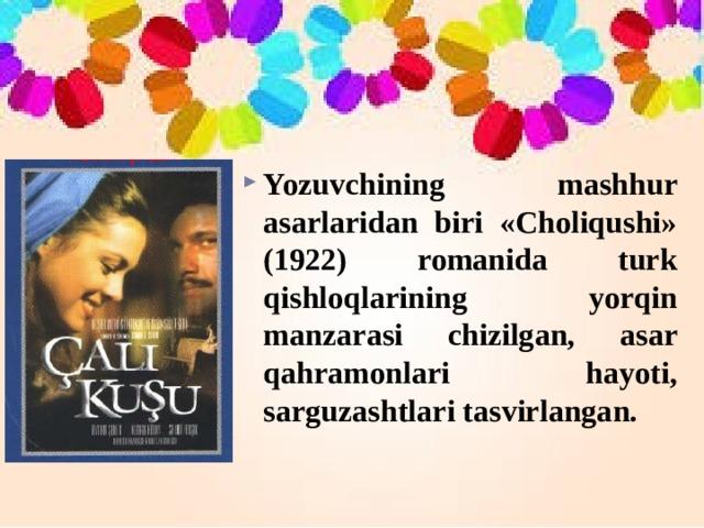 Yozuvchining mashhur asarlaridan biri «Choliqushi» (1922) romanida turk qishloqlarining yorqin manzarasi chizilgan, asar qahramonlari hayoti, sarguzashtlari tasvirlangan.