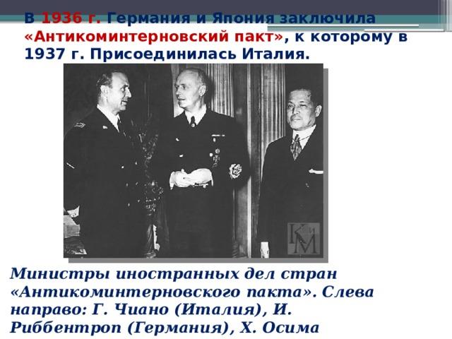 В 1936 г. Германия и Япония заключила «Антикоминтерновский пакт» , к которому в 1937 г. Присоединилась Италия. Министры иностранных дел стран «Антикоминтерновского пакта». Слева направо: Г. Чиано (Италия), И. Риббентроп (Германия), Х. Осима (Япония).