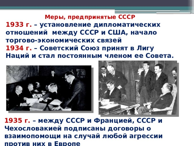 Меры, предпринятые СССР 1933 г. – установление дипломатических отношений между СССР и США, начало торгово-экономических связей 1934 г. – Советский Союз принят в Лигу Наций и стал постоянным членом ее Совета. 1935 г. – между СССР и Францией, СССР и Чехословакией подписаны договоры о взаимопомощи на случай любой агрессии против них в Европе