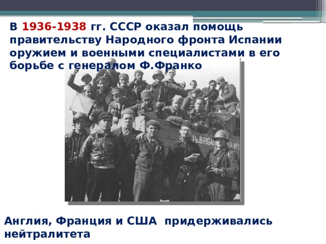 В 1936-1938 гг. СССР оказал помощь правительству Народного фронта Испании оружием и военными специалистами в его борьбе с генералом Ф.Франко Англия, Франция и США придерживались нейтралитета