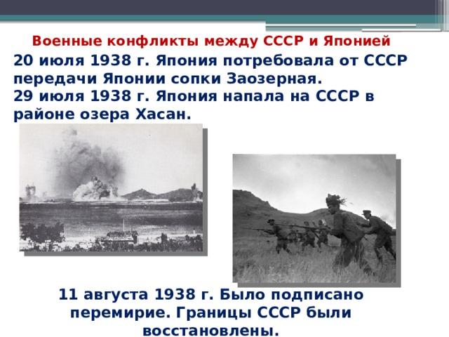 Военные конфликты между СССР и Японией 20 июля 1938 г. Япония потребовала от СССР передачи Японии сопки Заозерная. 29 июля 1938 г. Япония напала на СССР в районе озера Хасан. 11 августа 1938 г. Было подписано перемирие. Границы СССР были восстановлены.