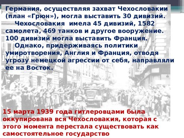 Германия, осуществляя захват Чехословакии (план «Грюн»), могла выставить 30 дивизий.  Чехословакия имела 45 дивизий, 1582 самолета, 469 танков и другое вооружение. 100 дивизий могла выставить Франция.  Однако, придерживаясь политики умиротворения, Англия и Франция, отводя угрозу немецкой агрессии от себя, направляли ее на Восток. 15 марта 1939 года гитлеровцами была оккупирована вся Чехословакия, которая с этого момента перестала существовать как самостоятельное государство