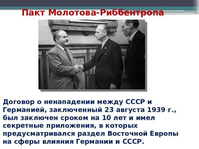 Пакт Молотова-Риббентропа Договор о ненападении между СССР и Германией, заключенный 23 августа 1939 г., был заключен сроком на 10 лет и имел секретные приложения, в которых предусматривался раздел Восточной Европы на сферы влияния Германии и СССР.