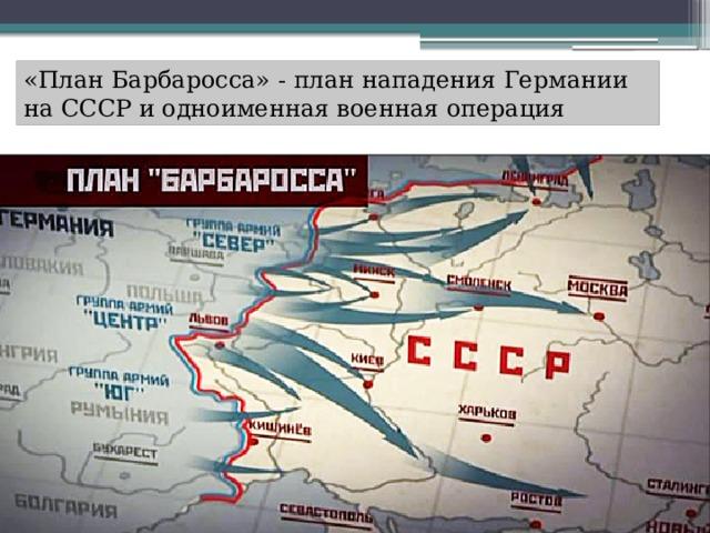 «План Барбаросса» - план нападения Германии на СССР и одноименная военная операция