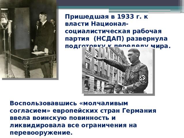 Пришедшая в 1933 г. к власти Национал-социалистическая рабочая партия (НСДАП) развернула подготовку к переделу мира. Воспользовавшись «молчаливым согласием» европейских стран Германия ввела воинскую повинность и ликвидировала все ограничения на перевооружение.
