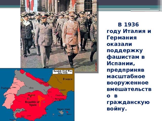 В 1936 году Италия и Германия оказали поддержку фашистам в Испании, предприняв масштабное вооруженное вмешательство в гражданскую войну.