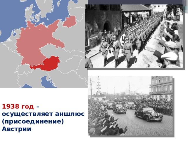 1938 год – осуществляет аншлюс (присоединение) Австрии