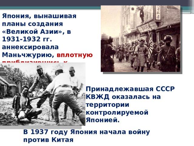 Япония, вынашивая планы создания «Великой Азии», в 1931-1932 гг. аннексировала Маньчжурию, вплотную приблизившись к границам СССР.  Принадлежавшая СССР КВЖД оказалась на территории контролируемой Японией. В 1937 году Япония начала войну против Китая
