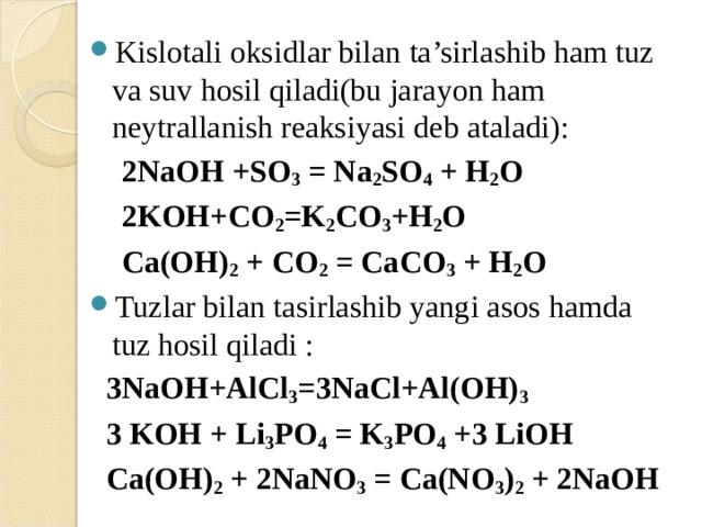 Kislotali oksidlar bilan ta'sirlashib ham tuz va suv hosil qiladi(bu jarayon ham neytrallanish reaksiyasi deb ataladi):  2NaOH +SO 3 = Na 2 SO 4 + H 2 O  2KOH+CO 2 =K 2 CO 3 +H 2 O  Ca(OH) 2 + CO 2 = CaCO 3 + H 2 O Tuzlar bilan tasirlashib yangi asos hamda tuz hosil qiladi :