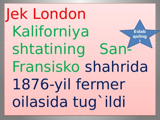 Jek London Kaliforniya shtatining San-Fransisko shahrida 1876-yil fermer oilasida tug`ildi Eslab qoling !