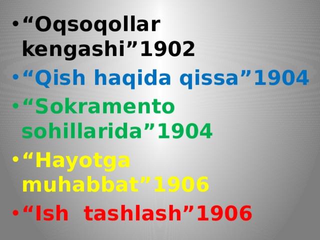 """"""" Oqsoqollar kengashi""""1902 """" Qish haqida qissa""""1904 """" Sokramento sohillarida""""1904 """" Hayotga muhabbat""""1906 """" Ish tashlash""""1906"""