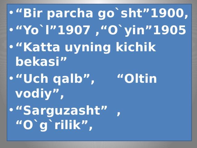 """"""" Bir parcha go`sht""""1900, """" Yo`l""""1907 ,""""O`yin""""1905 """" Katta uyning kichik bekasi"""" """" Uch qalb"""", """"Oltin vodiy"""", """" Sarguzasht"""" , """"O`g`rilik"""","""