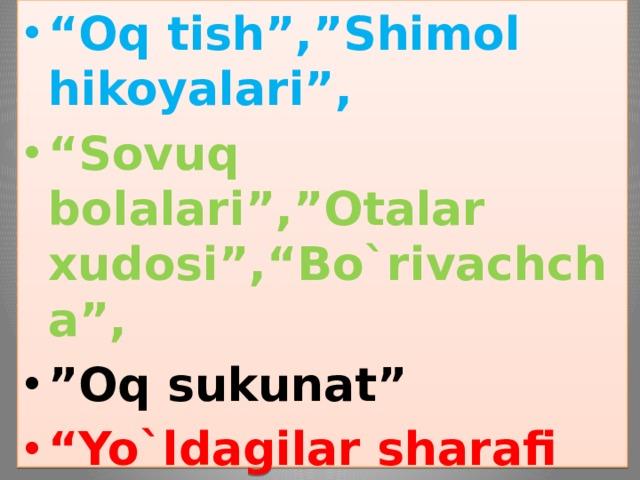 """"""" Oq tish"""",""""Shimol hikoyalari"""", """" Sovuq bolalari"""",""""Otalar xudosi"""",""""Bo`rivachcha"""", """" Oq sukunat"""" """" Yo`ldagilar sharafi uchun"""", """" Qirq mil narida"""",""""Tubanlik kishilari""""1903"""