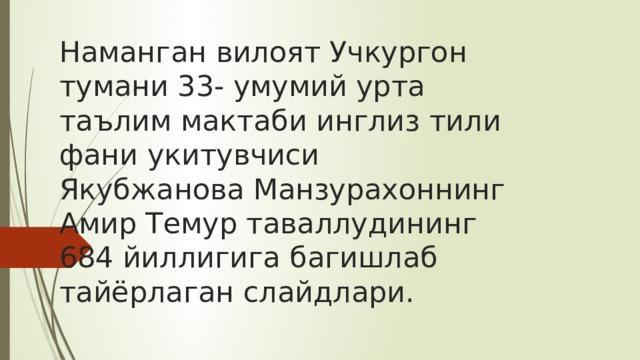 Наманган вилоят Учкургон тумани 33- умумий урта таълим мактаби инглиз тили фани укитувчиси Якубжанова Манзурахоннинг Амир Темур таваллудининг 684 йиллигига багишлаб тайёрлаган слайдлари.