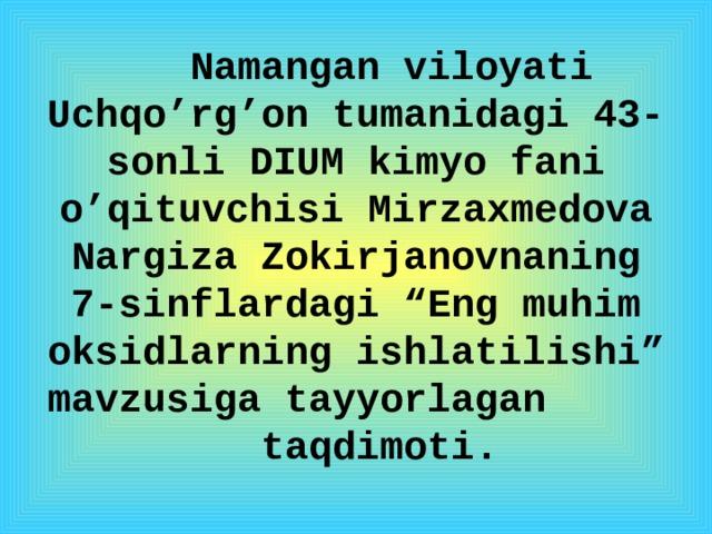 """Namangan viloyati Uchqo'rg'on tumanidagi 43-sonli DIUM kimyo fani o'qituvchisi Mirzaxmedova Nargiza Zokirjanovnaning 7-sinflardagi """"Eng muhim oksidlarning ishlatilishi"""" mavzusiga tayyorlagan taqdimoti."""