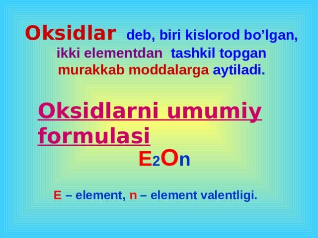 Oksidlar   deb, biri kislorod bo'lgan,  ikki elementdan  tashkil topgan murakkab moddalarga aytiladi . Oksidlarni umumiy formulasi E 2 O n E – element, n – element valentligi.