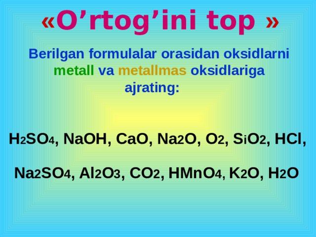 « O'rtog'ini top » Berilgan formulalar orasidan oksidlarni metall va metallmas oksidlariga ajrating:   H 2 SO 4 , NaOH, C а O, Na 2 O, O 2 , S i O 2 , HCl, Na 2 SO 4 , Al 2 O 3 , CO 2 , HMnO 4, K 2 O, H 2 O