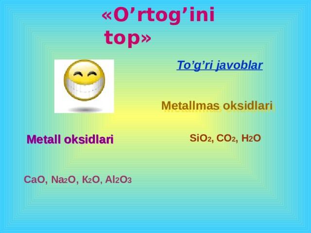 « O'rtog'ini top » To'g'ri javoblar   Metallmas oksidlari Metall oksidlari SiO 2 ,  CO 2 , H 2 O C а O, Na 2 O, К 2 O , Al 2 O 3