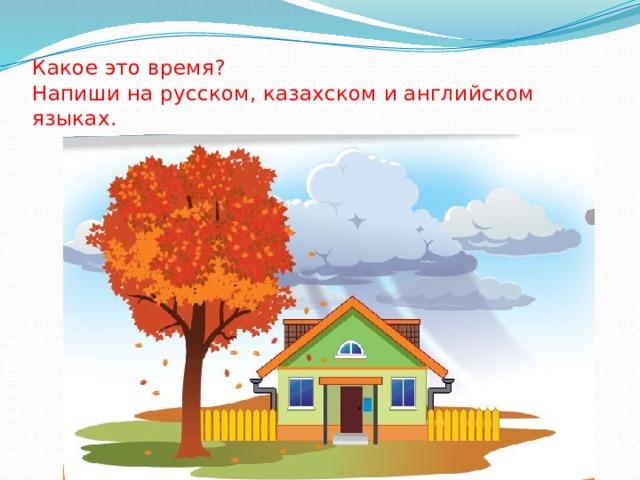 Какое это время?  Напиши на русском, казахском и английском языках.